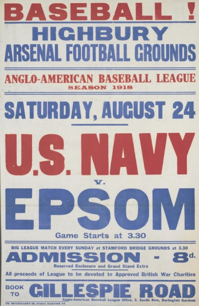 the title and text occupy the whole, red and in blue, set against a white background. image: text only. text: BASEBALL! HIGHBURY ARSENAL FOOTBALL GROUNDS ANGLO-AMERICAN BASEBALL LEAGUE SEASON 1918 SATURDAY, AUGUST 24 U.S. NAVY v. EPSOM Game Starts at 3.30 BIG LEAGUE MATCH EVERY SUNDAY at STAMFORD BRIDGE GROUNDS at 3.30 ADMISSION - 8d. Reserved Enclosure and Grand Stand Extra All proceeds of League to be devoted to Approved British War Charities BOOK TO GILLESPIE ROAD Anglo-American Baseball League Office.