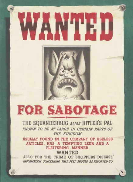 a portrait of the cartoon character the Squander Bug, set within a design of a 'Wanted' poster pinned to a wall. text: WANTED FOR SABOTAGE THE SQUANDERBUG ALIAS HITLER'S PAL KNOWN TO BE AT LARGE IN CERTAIN PARTS OF THE KINGDOM USUALLY FOUND IN THE COMPANY OF USELESS ARTICLES, HAS A TEMPTING LEER AND A FLATTERING MANNER WANTED ALSO FOR THE CRIME OF 'SHOPPERS DISEASE' INFORMATION CONCERNING THIS PEST SHOULD BE REPORTED TO W.F.P.299.