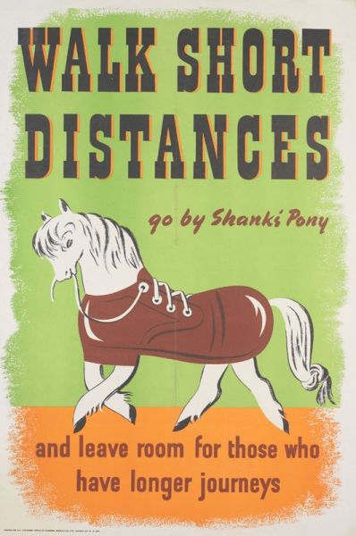 a depiction of a pony, with its torso shaped and coloured to look like a shoe. The pony holds the shoelace in its mouth. text: WALK SHORT DISTANCES go by Shanks' Pony and leave room for those who have longer journeys PRINTED FOR H.M. STATIONERY OFFICE BY JOHNSON, RIDDLE AND CO., LTD., LONDON S.E. 20. 51-4377.
