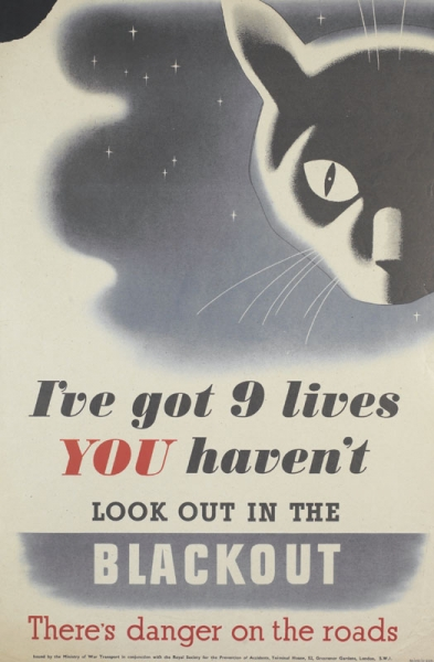 a depiction of a cat's head, partly in shadow, looking directly at the viewer. In the background is the night sky. text: I've got 9 lives YOU haven't LOOK OUT IN THE BLACKOUT There's danger on the roads Issued by the Ministry of War Transport in conjunction with the Royal Society for the Prevention of Accidents, Terminal House, 52, Grosvenor Gardens, London, S.W.1. RS/MOI/51-2231.