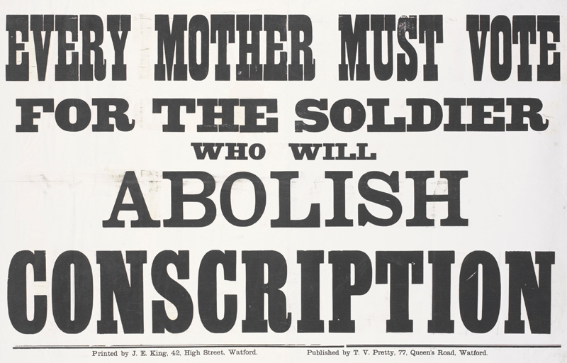 EVERY MOTHER MUST VOTE FOR THE SOLDIER WHO WILL ABOLISH CONSCRIPTION Printed by J. E. King, 42, High Street, Watford. Published by T. V. Pretty, 77, Queen's Road, Watford.