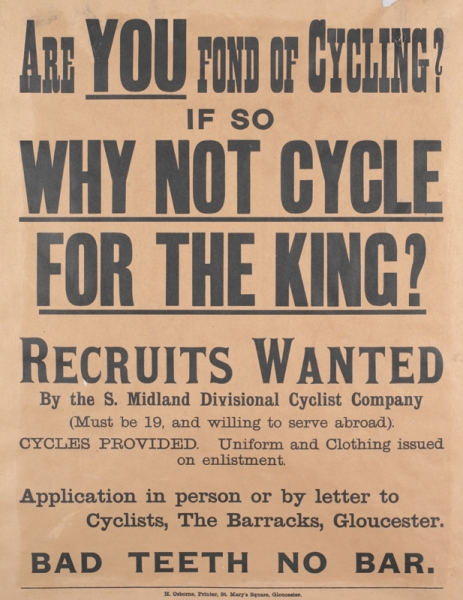 text: ARE YOU FOND OF CYCLING? IF SO WHY NOT CYCLE FOR THE KING? RECRUITS WANTED By the S.Midland Divisional Cyclist Company (Must be over 19, and willing to serve abroad). CYCLES PROVIDED. Uniform and Clothing issued on enlistment. Application in person or by letter to Cyclists, The Barracks, Gloucester BAD TEETH NO BAR. H. Osborne, Printer, St. Mary's Square, Gloucester.