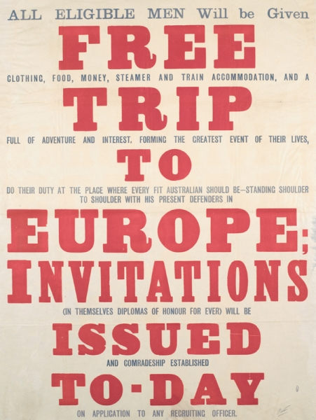 text only. text: ALL ELIGIBLE MEN Will be Given FREE CLOTHING, FOOD, MONEY, STEAMER AND TRAIN ACCOMMODATION, AND A TRIP FULL OF ADVENTURE AND INTEREST, FORMING THE GREATEST EVENT OF THEIR LIVES TO DO THEIR DUTY AT THE PLACE WHERE EVERY FIT AUSTRALIAN SHOULD BE - STANDING SHOULDER TO SHOULDER WITH HIS PRESENT DEFENDERS IN EUROPE; INVITATIONS (IN THEMSELVES DIPLOMAS OF HONOUR FOR EVER)