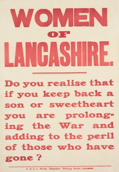 text only. text: WOMEN OF LANCASHIRE. Do you realise that if you keep back a son or sweetheart you are prolonging the War and adding to the peril of those who have gone? E. and J. L. Milner, 'Guardian' Printing Works, Lancaster.